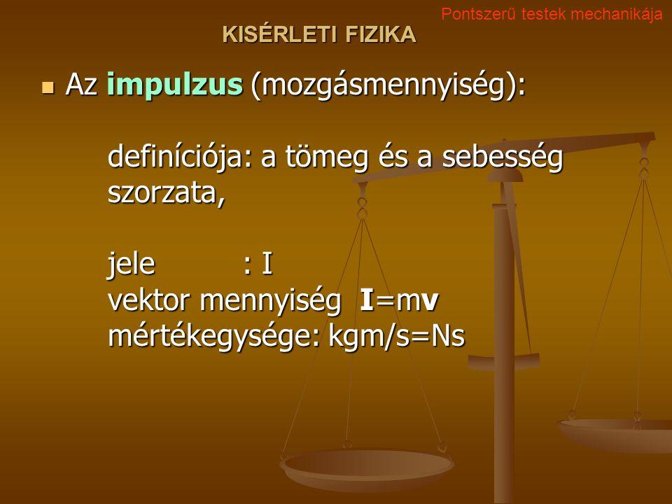 KISÉRLETI FIZIKA Az impulzus (mozgásmennyiség): definíciója: a tömeg és a sebesség szorzata, jele: I vektor mennyiség I=mv mértékegysége: kgm/s=Ns Az impulzus (mozgásmennyiség): definíciója: a tömeg és a sebesség szorzata, jele: I vektor mennyiség I=mv mértékegysége: kgm/s=Ns Pontszerű testek mechanikája