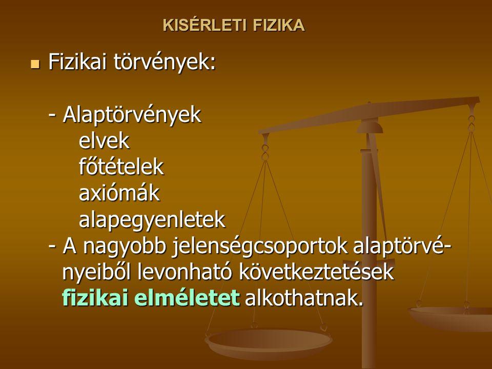 KISÉRLETI FIZIKA Fizikai törvények: - Alaptörvények elvek főtételek axiómák alapegyenletek - A nagyobb jelenségcsoportok alaptörvé- nyeiből levonható következtetések fizikai elméletet alkothatnak.