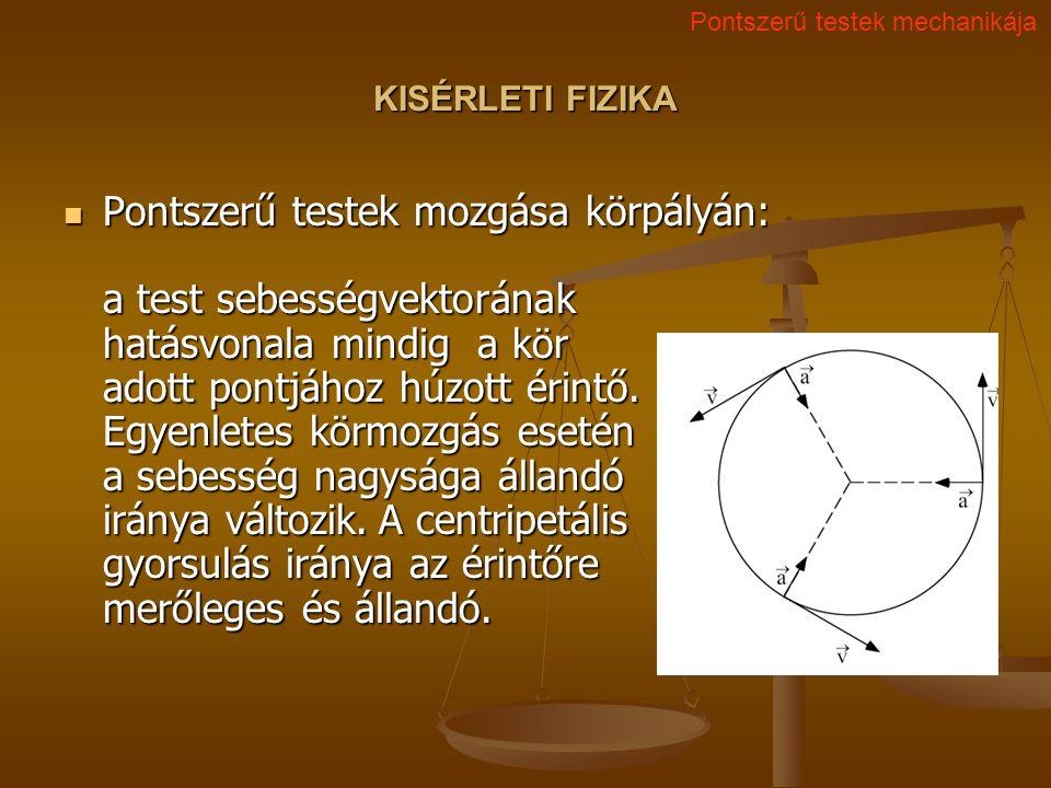 KISÉRLETI FIZIKA Pontszerű testek mozgása körpályán: a test sebességvektorának hatásvonala mindig a kör adott pontjához húzott érintő.
