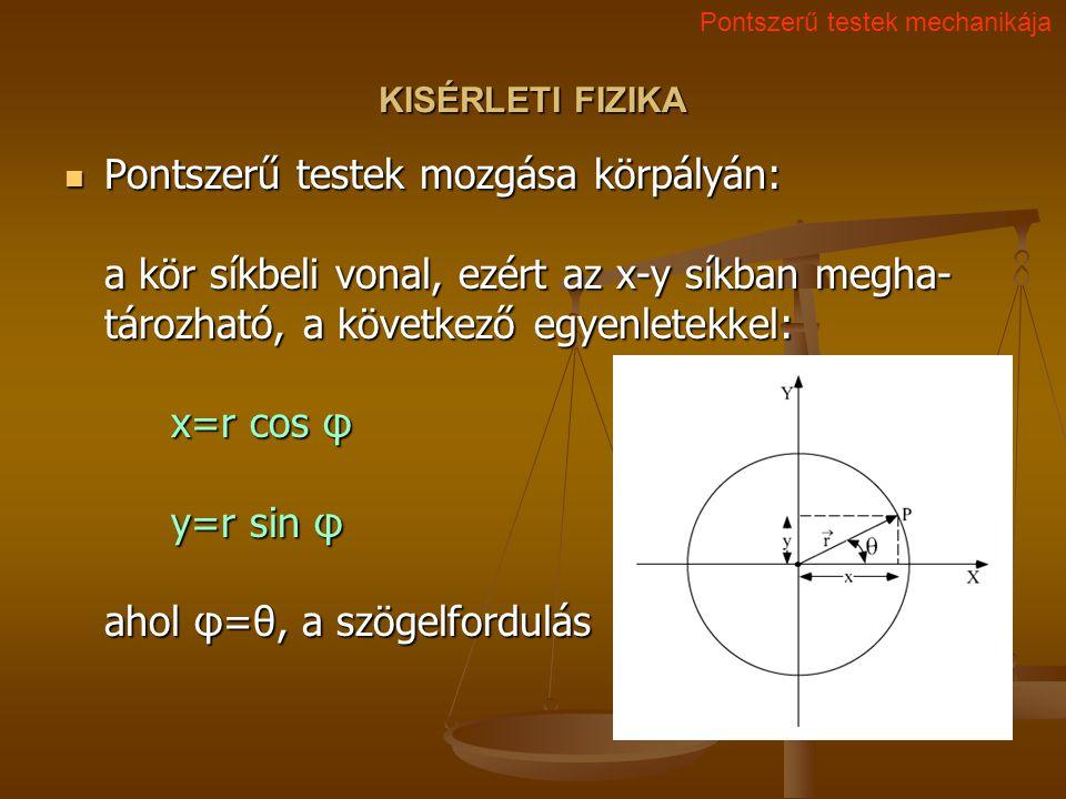 KISÉRLETI FIZIKA Pontszerű testek mozgása körpályán: a kör síkbeli vonal, ezért az x-y síkban megha- tározható, a következő egyenletekkel: x=r cos φ y=r sin φ ahol φ=θ, a szögelfordulás Pontszerű testek mozgása körpályán: a kör síkbeli vonal, ezért az x-y síkban megha- tározható, a következő egyenletekkel: x=r cos φ y=r sin φ ahol φ=θ, a szögelfordulás Pontszerű testek mechanikája