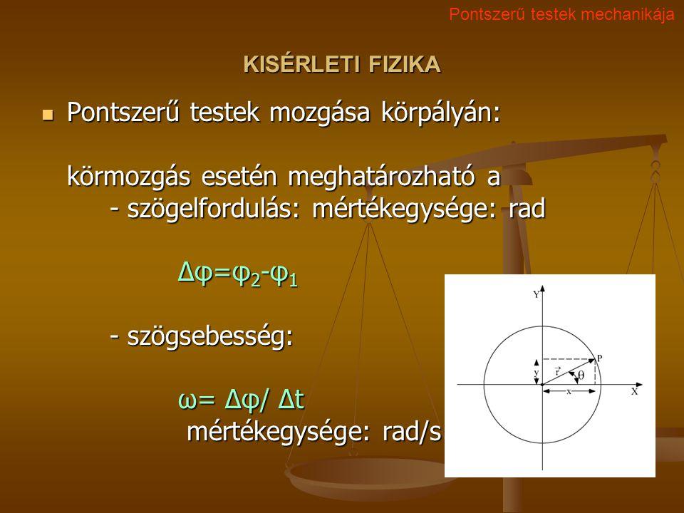 KISÉRLETI FIZIKA Pontszerű testek mozgása körpályán: körmozgás esetén meghatározható a - szögelfordulás: mértékegysége: rad Δφ=φ 2 -φ 1 - szögsebesség: ω= Δφ/ Δt mértékegysége: rad/s Pontszerű testek mozgása körpályán: körmozgás esetén meghatározható a - szögelfordulás: mértékegysége: rad Δφ=φ 2 -φ 1 - szögsebesség: ω= Δφ/ Δt mértékegysége: rad/s Pontszerű testek mechanikája