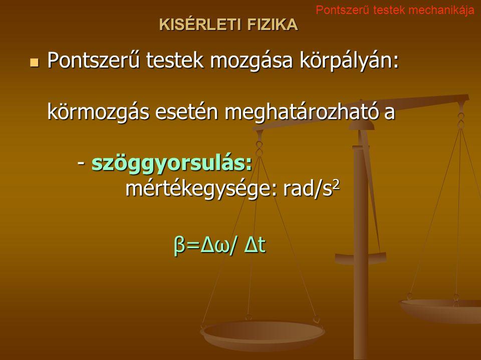 KISÉRLETI FIZIKA Pontszerű testek mozgása körpályán: körmozgás esetén meghatározható a - szöggyorsulás: mértékegysége: rad/s 2 Pontszerű testek mozgása körpályán: körmozgás esetén meghatározható a - szöggyorsulás: mértékegysége: rad/s 2 β=Δω/ Δt Pontszerű testek mechanikája