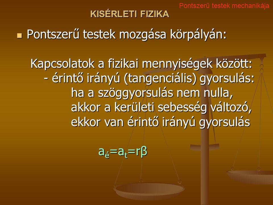 KISÉRLETI FIZIKA Pontszerű testek mozgása körpályán: Kapcsolatok a fizikai mennyiségek között: - érintő irányú (tangenciális) gyorsulás: ha a szöggyorsulás nem nulla, akkor a kerületi sebesség változó, ekkor van érintő irányú gyorsulás a é =a t =rβ Pontszerű testek mozgása körpályán: Kapcsolatok a fizikai mennyiségek között: - érintő irányú (tangenciális) gyorsulás: ha a szöggyorsulás nem nulla, akkor a kerületi sebesség változó, ekkor van érintő irányú gyorsulás a é =a t =rβ Pontszerű testek mechanikája