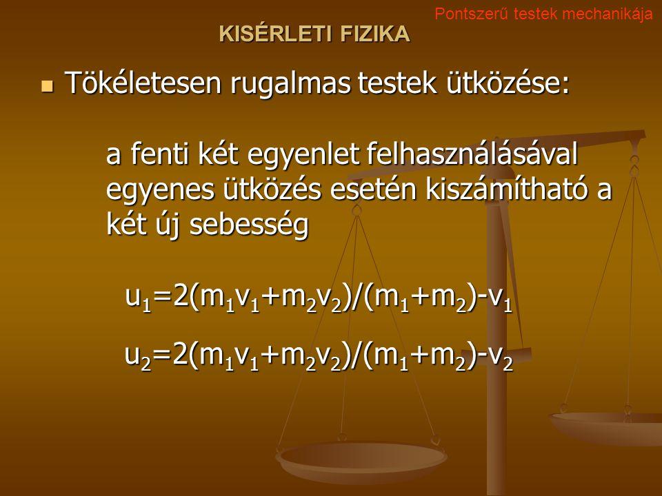 KISÉRLETI FIZIKA Tökéletesen rugalmas testek ütközése: a fenti két egyenlet felhasználásával egyenes ütközés esetén kiszámítható a két új sebesség u 1 =2(m 1 v 1 +m 2 v 2 )/(m 1 +m 2 )-v 1 u 2 =2(m 1 v 1 +m 2 v 2 )/(m 1 +m 2 )-v 2 Tökéletesen rugalmas testek ütközése: a fenti két egyenlet felhasználásával egyenes ütközés esetén kiszámítható a két új sebesség u 1 =2(m 1 v 1 +m 2 v 2 )/(m 1 +m 2 )-v 1 u 2 =2(m 1 v 1 +m 2 v 2 )/(m 1 +m 2 )-v 2 Pontszerű testek mechanikája