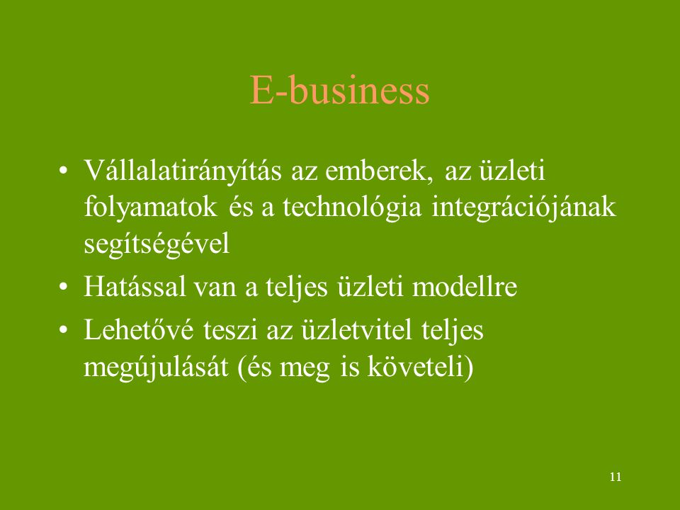 11 E-business Vállalatirányítás az emberek, az üzleti folyamatok és a technológia integrációjának segítségével Hatással van a teljes üzleti modellre Lehetővé teszi az üzletvitel teljes megújulását (és meg is követeli)