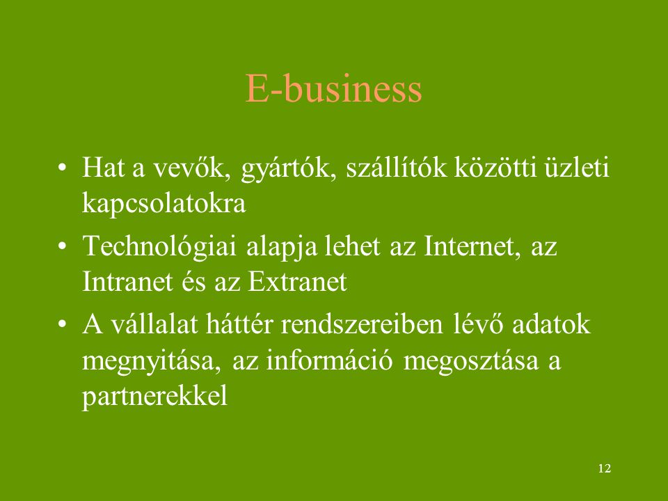 12 E-business Hat a vevők, gyártók, szállítók közötti üzleti kapcsolatokra Technológiai alapja lehet az Internet, az Intranet és az Extranet A vállala