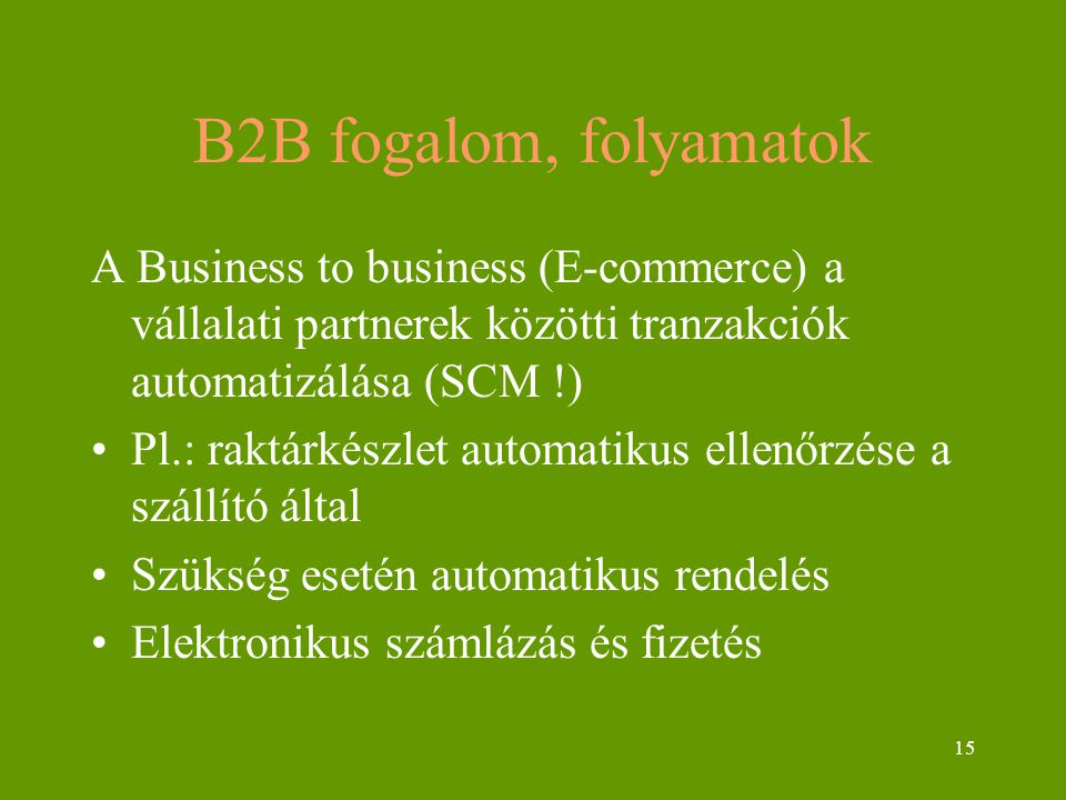 15 B2B fogalom, folyamatok A Business to business (E-commerce) a vállalati partnerek közötti tranzakciók automatizálása (SCM !) Pl.: raktárkészlet aut