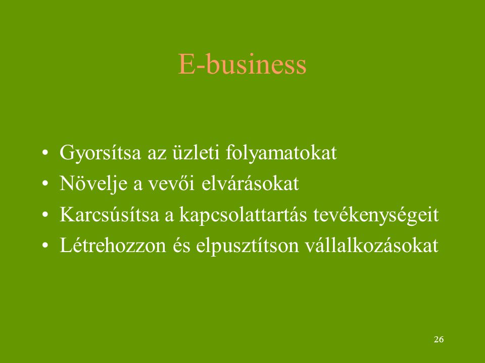 26 E-business Gyorsítsa az üzleti folyamatokat Növelje a vevői elvárásokat Karcsúsítsa a kapcsolattartás tevékenységeit Létrehozzon és elpusztítson vá