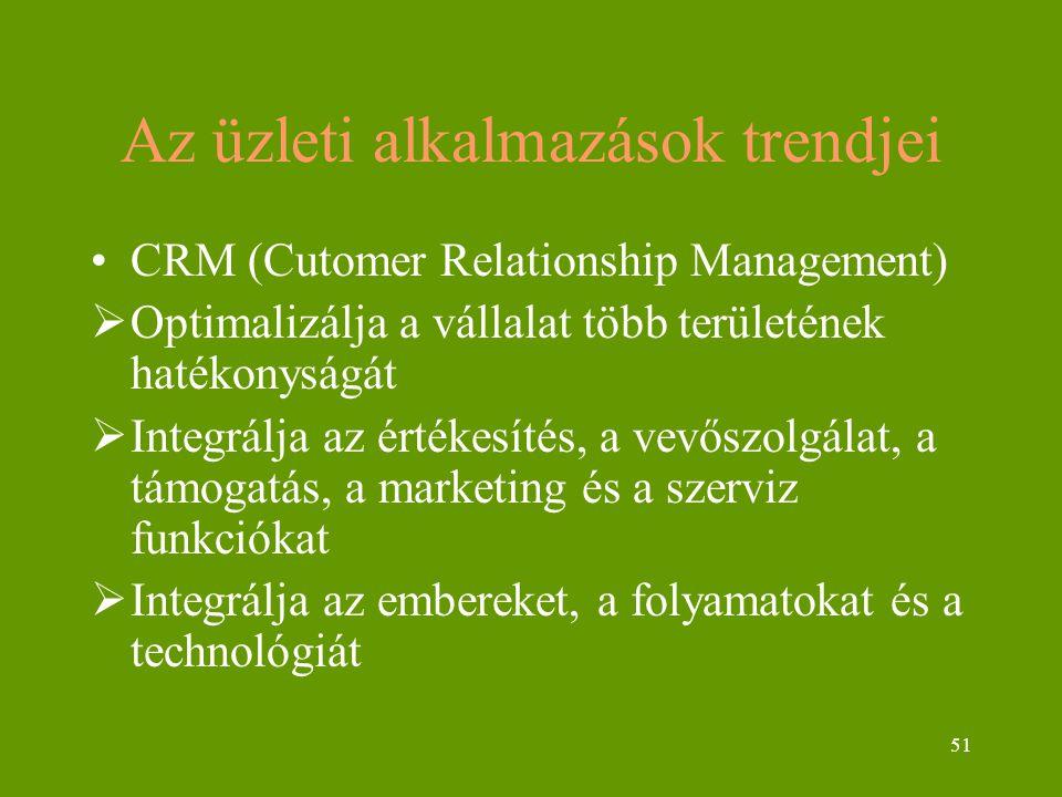 51 Az üzleti alkalmazások trendjei CRM (Cutomer Relationship Management)  Optimalizálja a vállalat több területének hatékonyságát  Integrálja az értékesítés, a vevőszolgálat, a támogatás, a marketing és a szerviz funkciókat  Integrálja az embereket, a folyamatokat és a technológiát