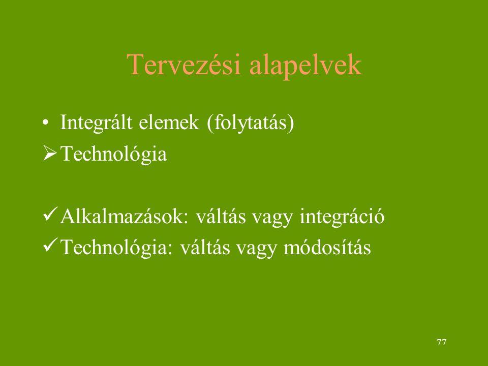 77 Tervezési alapelvek Integrált elemek (folytatás)  Technológia Alkalmazások: váltás vagy integráció Technológia: váltás vagy módosítás
