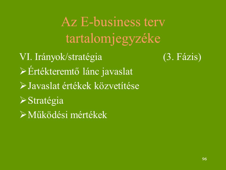 96 Az E-business terv tartalomjegyzéke VI. Irányok/stratégia (3. Fázis)  Értékteremtő lánc javaslat  Javaslat értékek közvetítése  Stratégia  Műkö
