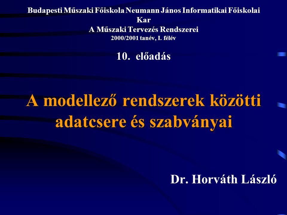 A modellező rendszerek közötti adatcsere és szabványai Budapesti Műszaki Főiskola Neumann János Informatikai Főiskolai Kar A Műszaki Tervezés Rendszerei 2000/2001 tanév, I.