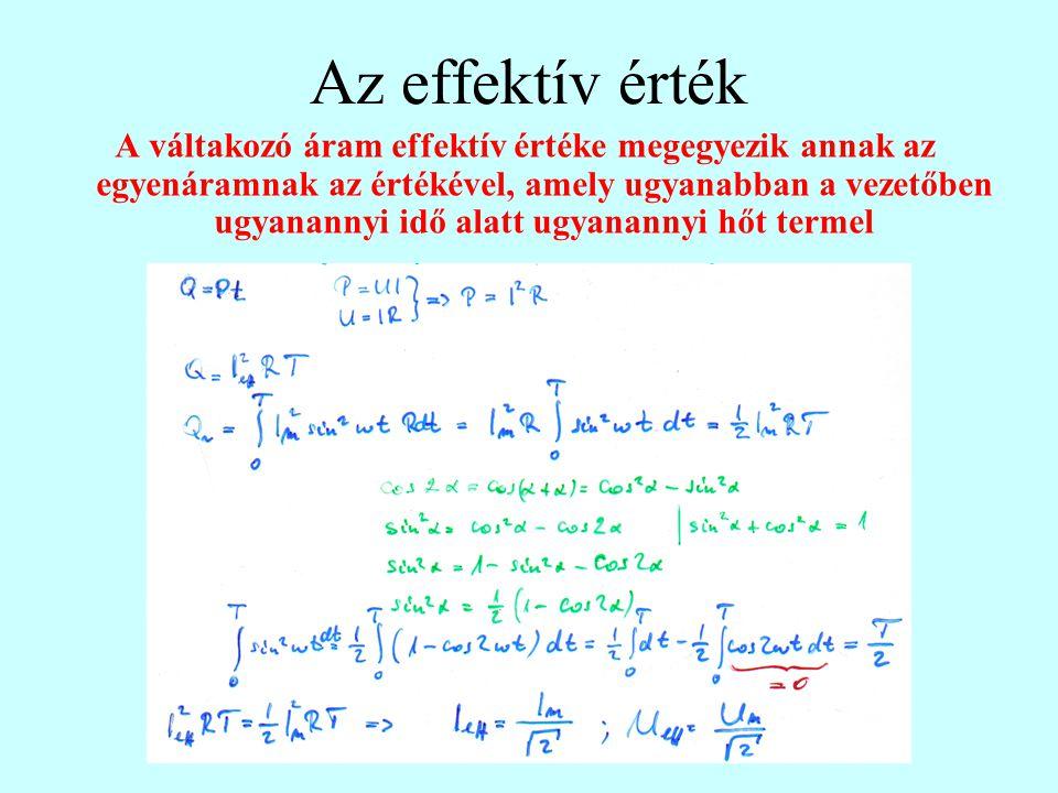 Az effektív érték A váltakozó áram effektív értéke megegyezik annak az egyenáramnak az értékével, amely ugyanabban a vezetőben ugyanannyi idő alatt ugyanannyi hőt termel