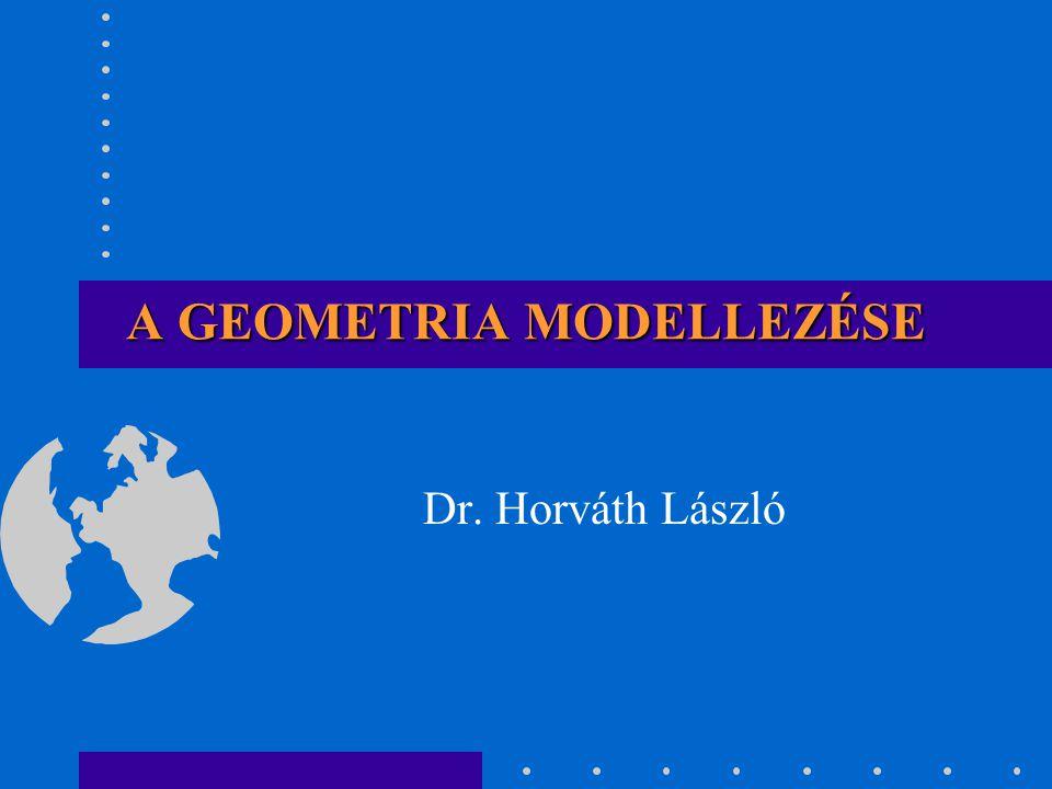 A GEOMETRIA MODELLEZÉSE Dr. Horváth László