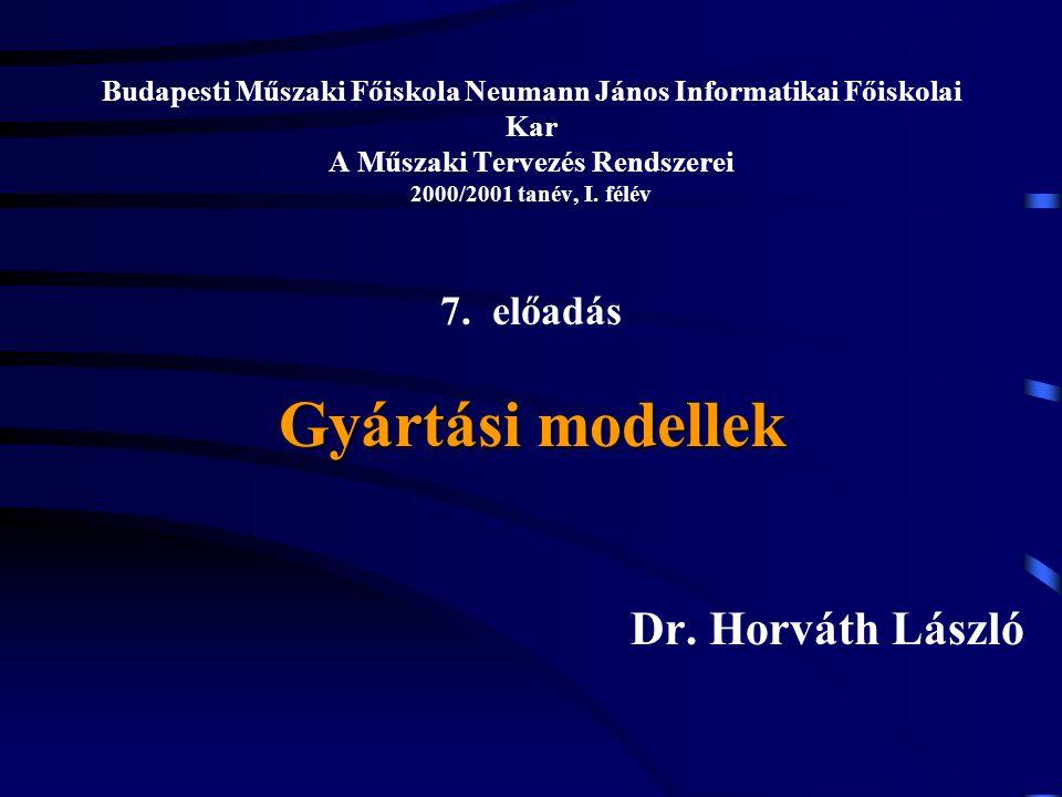 Gyártási modellek Budapesti Műszaki Főiskola Neumann János Informatikai Főiskolai Kar A Műszaki Tervezés Rendszerei 2000/2001 tanév, I. félév 7. előad
