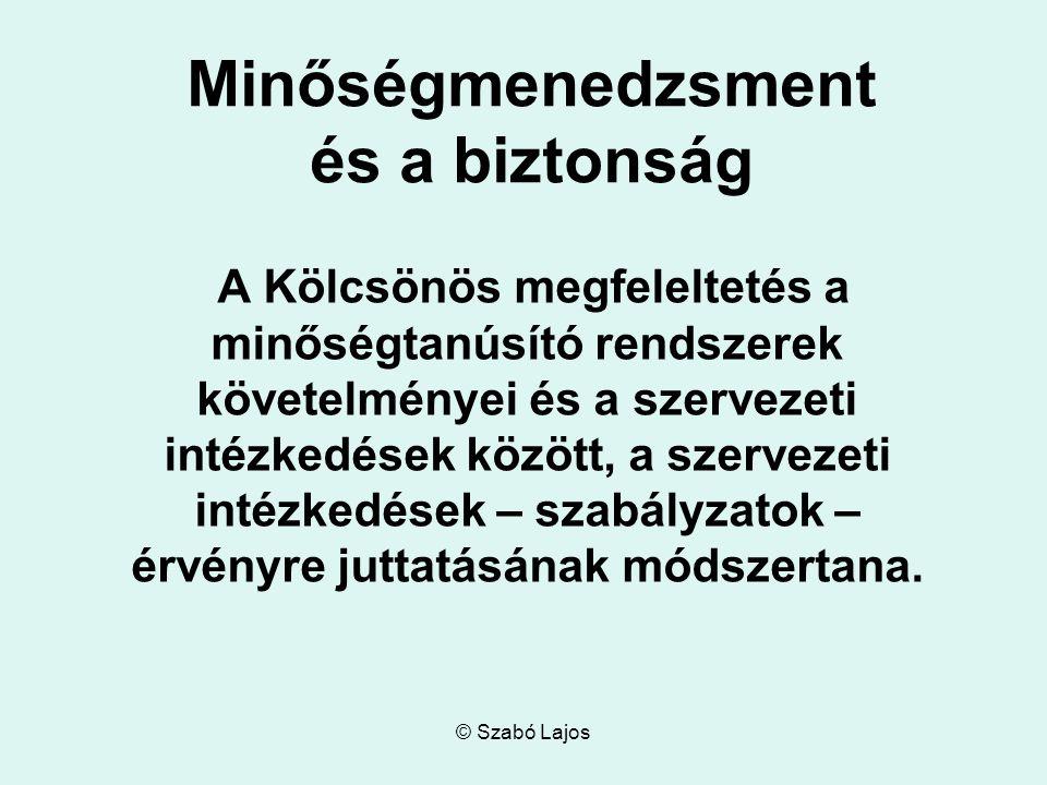 © Szabó Lajos Minőségmenedzsment és a biztonság A Kölcsönös megfeleltetés a minőségtanúsító rendszerek követelményei és a szervezeti intézkedések között, a szervezeti intézkedések – szabályzatok – érvényre juttatásának módszertana.