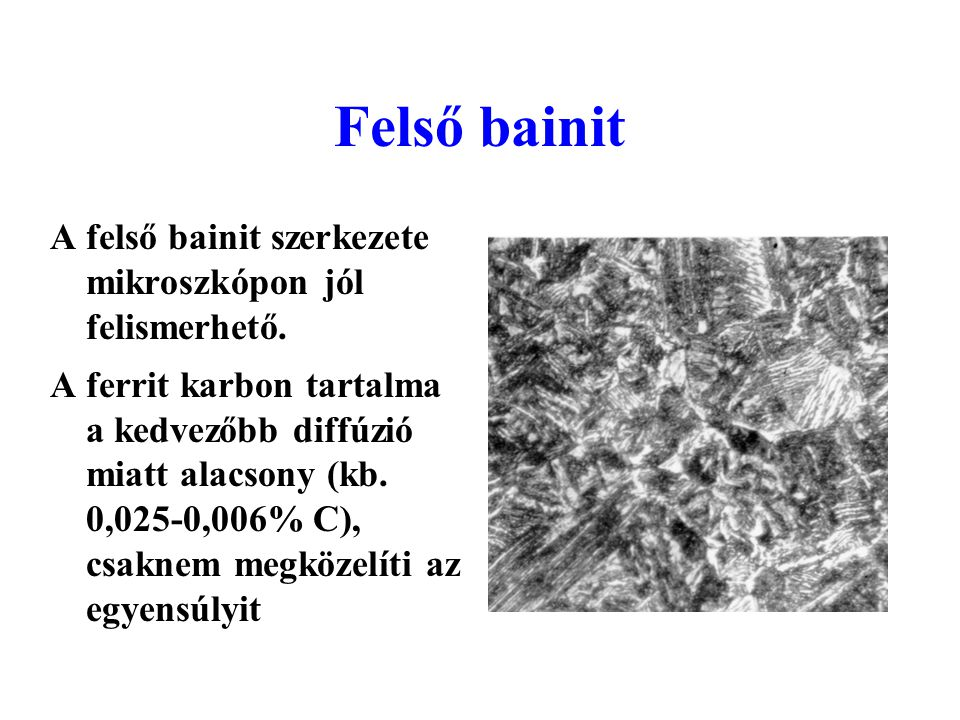 Felső bainit A felső bainit szerkezete mikroszkópon jól felismerhető. A ferrit karbon tartalma a kedvezőbb diffúzió miatt alacsony (kb. 0,025-0,006% C