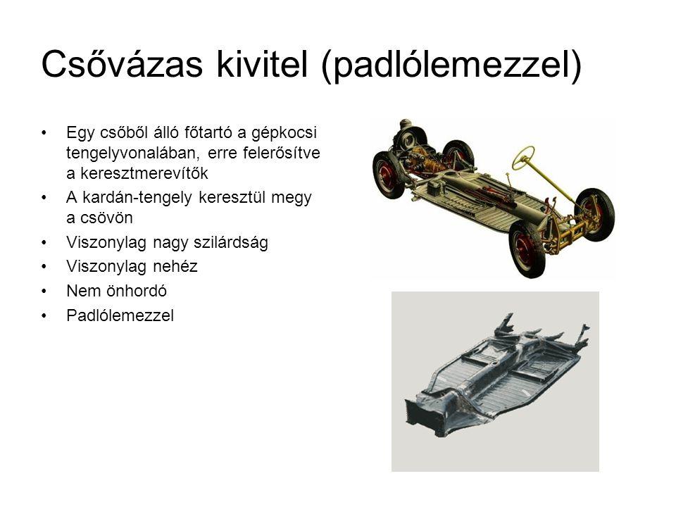 Csővázas kivitel (padlólemezzel) Egy csőből álló főtartó a gépkocsi tengelyvonalában, erre felerősítve a keresztmerevítők A kardán-tengely keresztül megy a csövön Viszonylag nagy szilárdság Viszonylag nehéz Nem önhordó Padlólemezzel