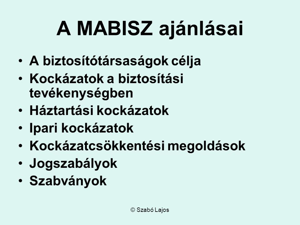 © Szabó Lajos MABISZ ÉS A SZABVÁNYOK A biztosítótársaságok a nagy biztonságot szavatoló, széleskörűen elismert szabványokat alkalmazzák, Magyarországon különösen a: CEN (Comité Européen de Normalisation) CENELEC (Comité Européen de Normalisation Éléctrotechnigue) IEC ( International Electrotechnical Commission) ISO (International Organization for Standardization) MSZ (Magyar Szabvány)