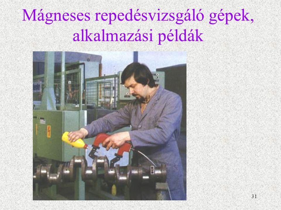 32 Mágneses repedésvizsgáló gépek, alkalmazási példák négypólusos, esetleg kerekes vizsgáló készülék is, amellyel a négy pólus által bezárt terület 100 %-ban vizsgálható.