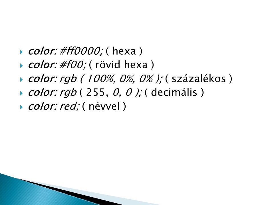  color: #ff0000; ( hexa )  color: #f00; ( rövid hexa )  color: rgb ( 100%, 0%, 0% ); ( százalékos )  color: rgb ( 255, 0, 0 ); ( decimális )  col