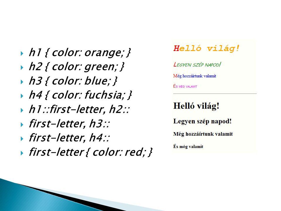  h1 { color: orange; }  h2 { color: green; }  h3 { color: blue; }  h4 { color: fuchsia; }  h1::first-letter, h2::  first-letter, h3::  first-le