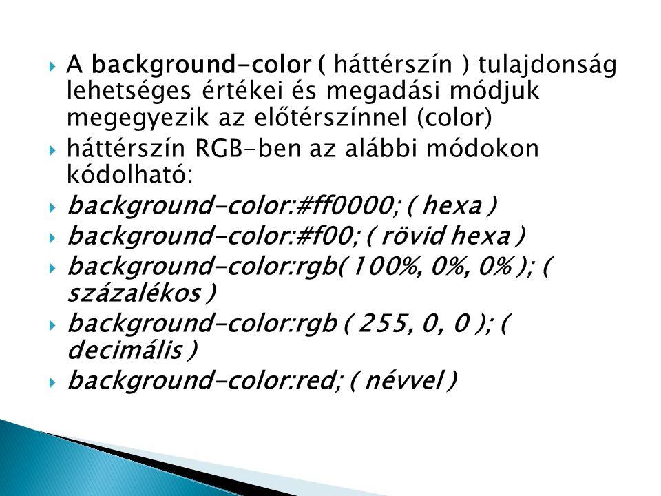  A background-color ( háttérszín ) tulajdonság lehetséges értékei és megadási módjuk megegyezik az előtérszínnel (color)  háttérszín RGB-ben az aláb