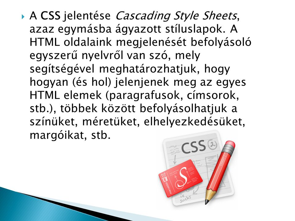  A CSS jelentése Cascading Style Sheets, azaz egymásba ágyazott stíluslapok. A HTML oldalaink megjelenését befolyásoló egyszerű nyelvről van szó, mel