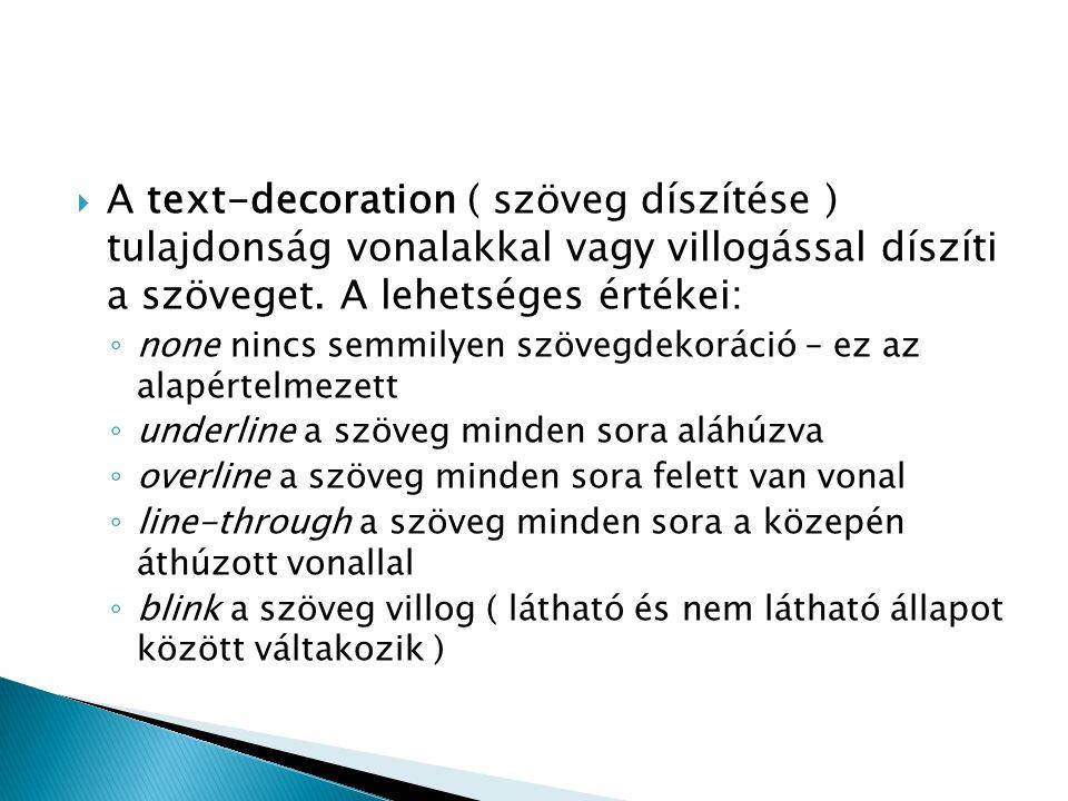  A text-decoration ( szöveg díszítése ) tulajdonság vonalakkal vagy villogással díszíti a szöveget. A lehetséges értékei: ◦ none nincs semmilyen szöv
