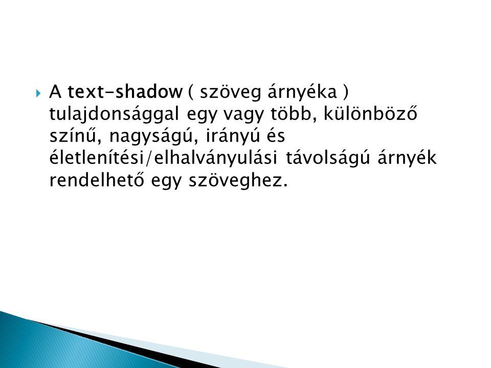  A text-shadow ( szöveg árnyéka ) tulajdonsággal egy vagy több, különböző színű, nagyságú, irányú és életlenítési/elhalványulási távolságú árnyék ren
