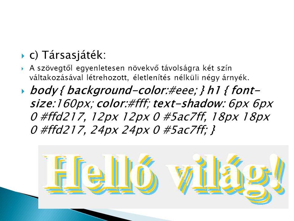  c) Társasjáték:  A szövegtől egyenletesen növekvő távolságra két szín váltakozásával létrehozott, életlenítés nélküli négy árnyék.  body { backgro