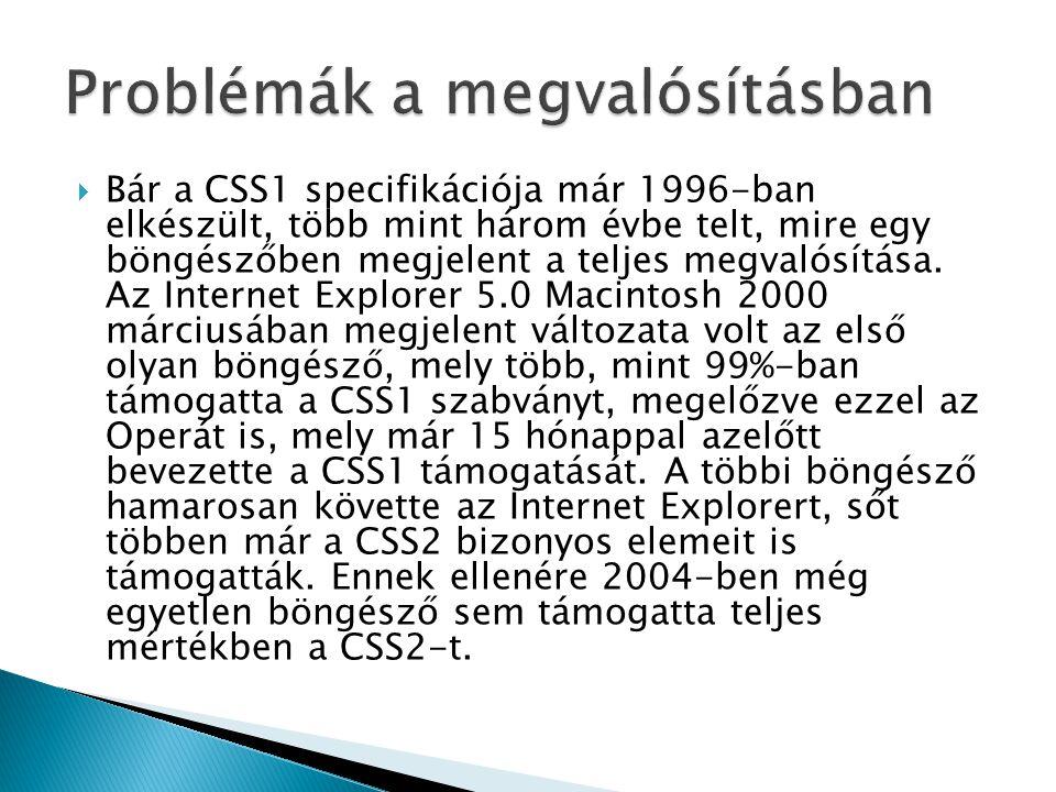  Bár a CSS1 specifikációja már 1996-ban elkészült, több mint három évbe telt, mire egy böngészőben megjelent a teljes megvalósítása. Az Internet Expl
