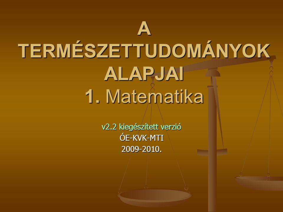A TERMÉSZETTUDOMÁNYOK ALAPJAI 1. Matematika v2.2 kiegészített verzió ÓE-KVK-MTI2009-2010.
