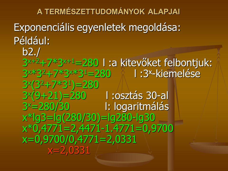 A TERMÉSZETTUDOMÁNYOK ALAPJAI Exponenciális egyenletek megoldása: Például: b2./ 3 x+2 +7*3 x+1 =280 l :a kitevőket felbontjuk: 3 x *3 2 +7*3 x *3 1 =280 l :3 x -kiemelése 3 x (3 2 +7*3 1 )=280 3 x (9+21)=280 l :osztás 30-al 3 x =280/30 l: logaritmálás x*lg3=lg(280/30)=lg280-lg30 x*0,4771=2,4471-1.4771=0,9700 x=0,9700/0,4771=2,0331 x=2,0331