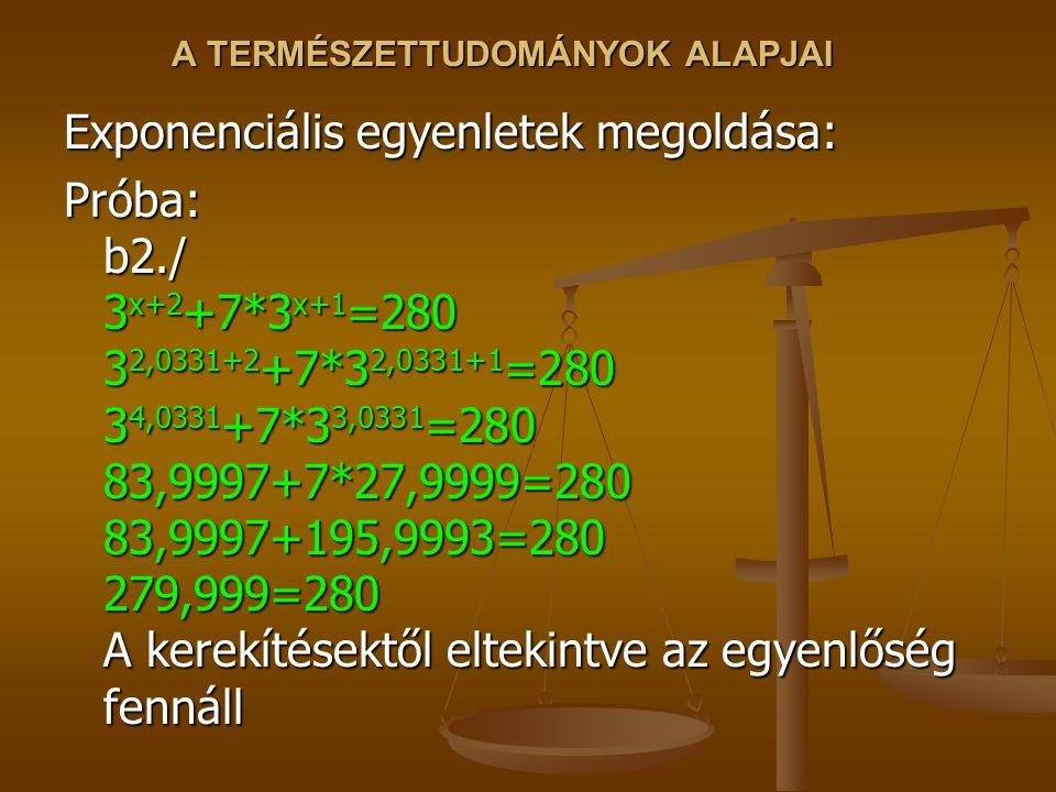 A TERMÉSZETTUDOMÁNYOK ALAPJAI Exponenciális egyenletek megoldása: Próba: b2./ 3 x+2 +7*3 x+1 =280 3 2,0331+2 +7*3 2,0331+1 =280 3 4,0331 +7*3 3,0331 =280 83,9997+7*27,9999=280 83,9997+195,9993=280 279,999=280 A kerekítésektől eltekintve az egyenlőség fennáll