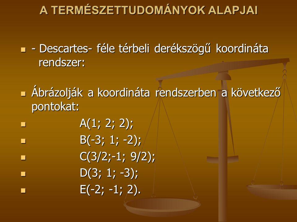 A TERMÉSZETTUDOMÁNYOK ALAPJAI - Descartes- féle térbeli derékszögű koordináta rendszer: - Descartes- féle térbeli derékszögű koordináta rendszer: Ábrázolják a koordináta rendszerben a következő pontokat: Ábrázolják a koordináta rendszerben a következő pontokat: A(1; 2; 2); A(1; 2; 2); B(-3; 1; -2); B(-3; 1; -2); C(3/2;-1; 9/2); C(3/2;-1; 9/2); D(3; 1; -3); D(3; 1; -3); E(-2; -1; 2).