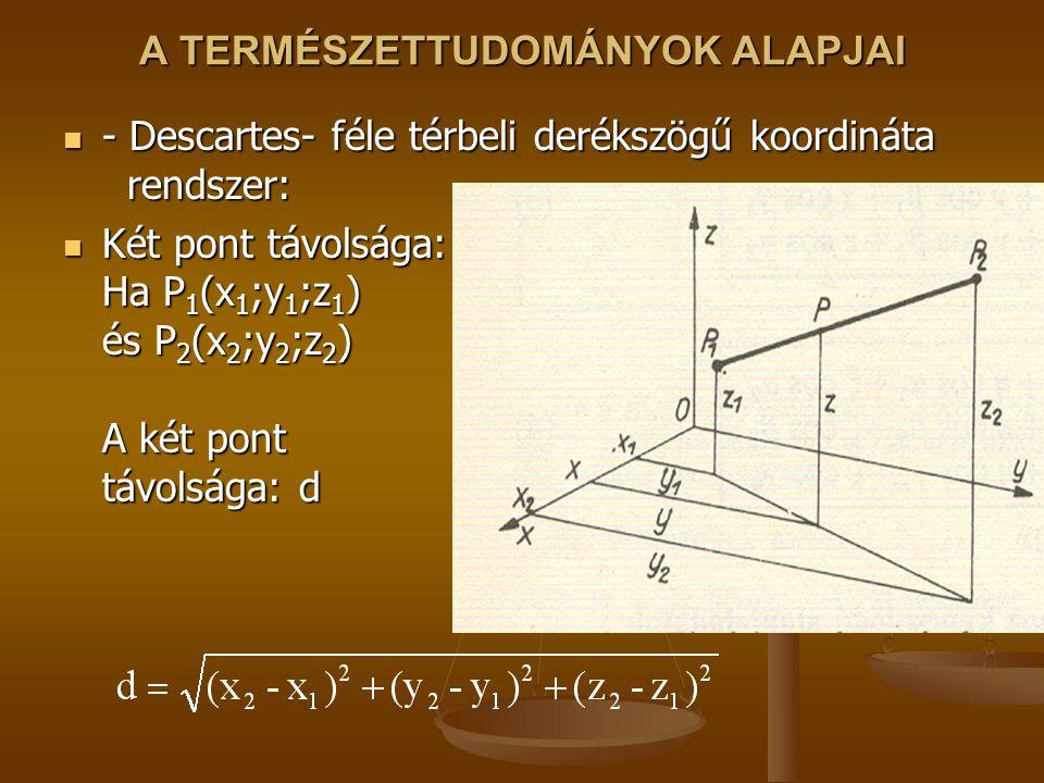 A TERMÉSZETTUDOMÁNYOK ALAPJAI - Descartes- féle térbeli derékszögű koordináta rendszer: - Descartes- féle térbeli derékszögű koordináta rendszer: Két pont távolsága: Ha P 1 (x 1 ;y 1 ;z 1 ) és P 2 (x 2 ;y 2 ;z 2 ) A két pont távolsága: d Két pont távolsága: Ha P 1 (x 1 ;y 1 ;z 1 ) és P 2 (x 2 ;y 2 ;z 2 ) A két pont távolsága: d