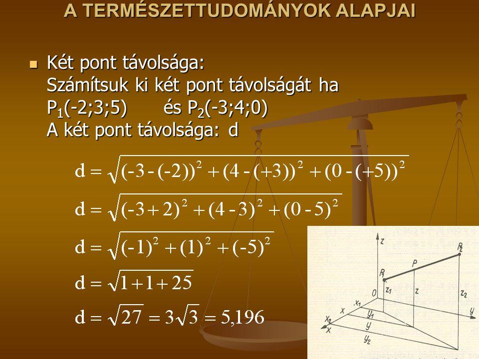 A TERMÉSZETTUDOMÁNYOK ALAPJAI Két pont távolsága: Számítsuk ki két pont távolságát ha P 1 (-2;3;5) és P 2 (-3;4;0) A két pont távolsága: d Két pont távolsága: Számítsuk ki két pont távolságát ha P 1 (-2;3;5) és P 2 (-3;4;0) A két pont távolsága: d