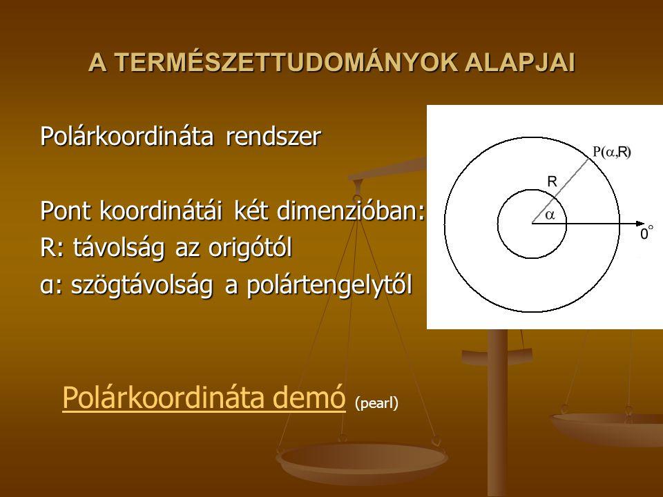 A TERMÉSZETTUDOMÁNYOK ALAPJAI Polárkoordináta rendszer Pont koordinátái két dimenzióban: R: távolság az origótól α: szögtávolság a polártengelytől Polárkoordináta demóPolárkoordináta demó (pearl)