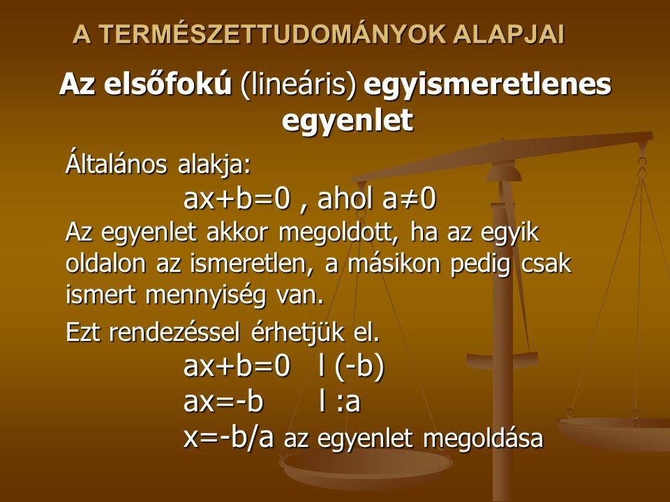 A TERMÉSZETTUDOMÁNYOK ALAPJAI Az elsőfokú (lineáris) egyismeretlenes egyenlet Általános alakja: ax+b=0, ahol a≠0 Az egyenlet akkor megoldott, ha az egyik oldalon az ismeretlen, a másikon pedig csak ismert mennyiség van.