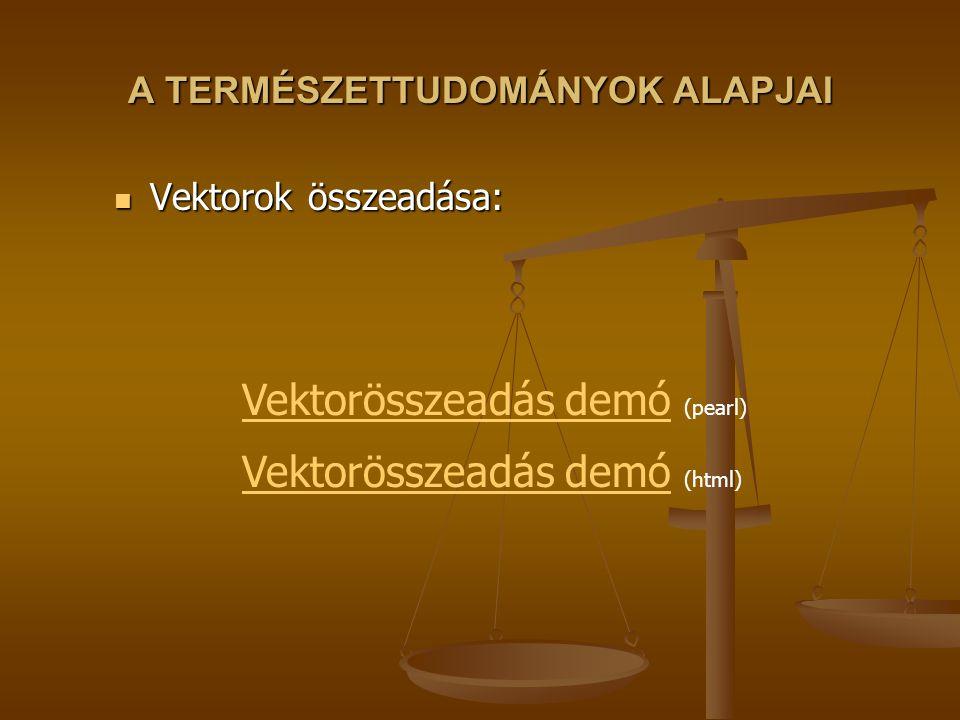A TERMÉSZETTUDOMÁNYOK ALAPJAI Vektorok összeadása: Vektorok összeadása: Vektorösszeadás demóVektorösszeadás demó (pearl) Vektorösszeadás demóVektorösszeadás demó (html)
