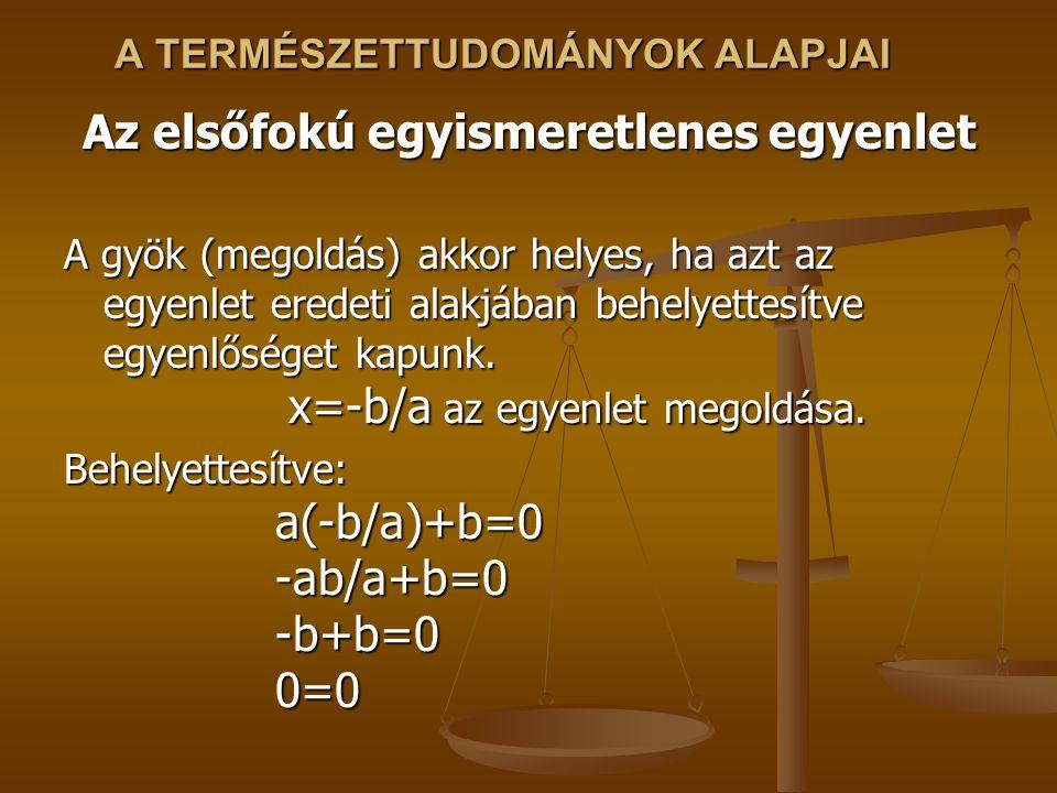 A TERMÉSZETTUDOMÁNYOK ALAPJAI Az elsőfokú egyismeretlenes egyenlet A gyök (megoldás) akkor helyes, ha azt az egyenlet eredeti alakjában behelyettesítve egyenlőséget kapunk.