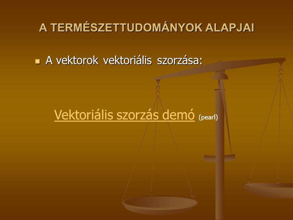 A TERMÉSZETTUDOMÁNYOK ALAPJAI A vektorok vektoriális szorzása: A vektorok vektoriális szorzása: Vektoriális szorzás demóVektoriális szorzás demó (pearl)
