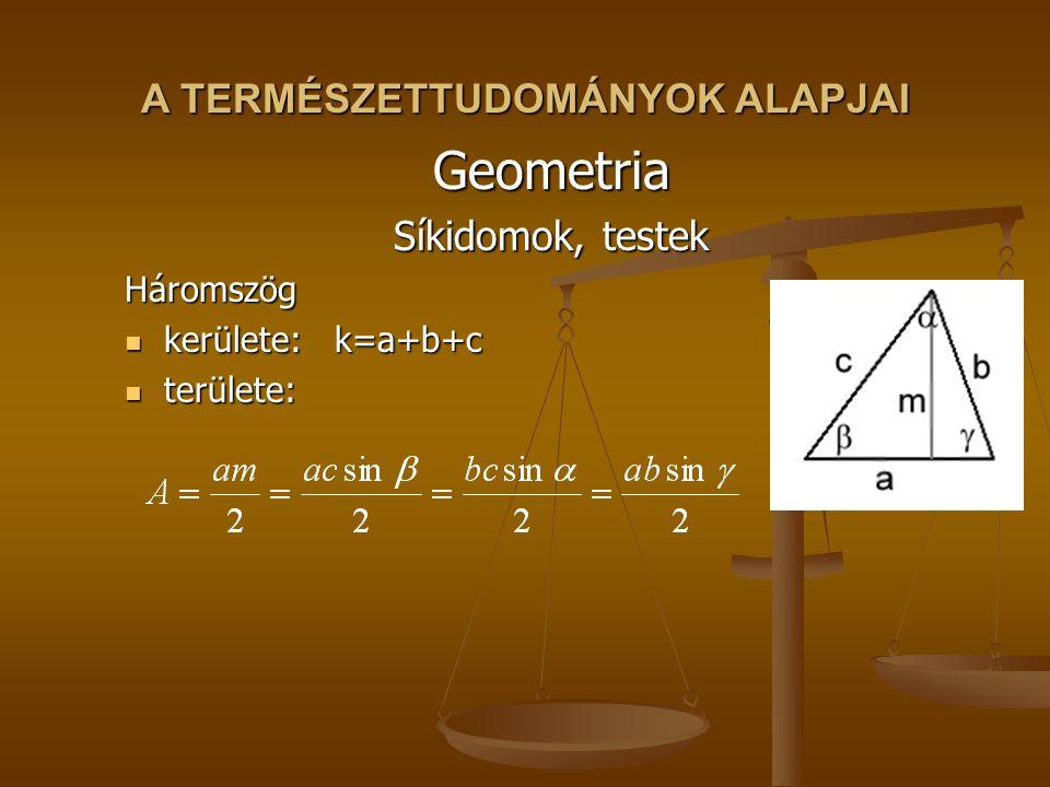 A TERMÉSZETTUDOMÁNYOK ALAPJAI Geometria Síkidomok, testek Háromszög kerülete:k=a+b+c kerülete:k=a+b+c területe: területe: