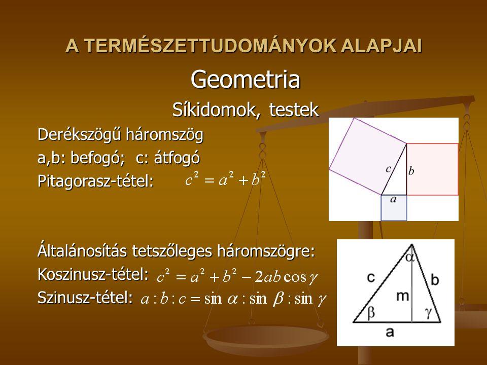 Geometria Síkidomok, testek Derékszögű háromszög a,b: befogó; c: átfogó Pitagorasz-tétel: Általánosítás tetszőleges háromszögre: Koszinusz-tétel:Szinusz-tétel: A TERMÉSZETTUDOMÁNYOK ALAPJAI