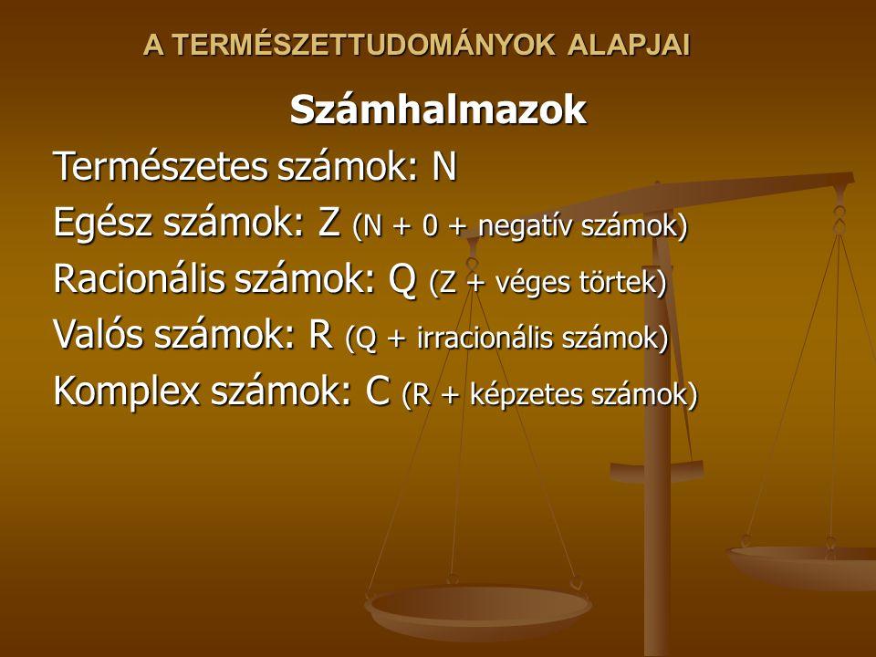 A TERMÉSZETTUDOMÁNYOK ALAPJAI Számhalmazok Természetes számok: N Egész számok: Z (N + 0 + negatív számok) Racionális számok: Q (Z + véges törtek) Valós számok: R (Q + irracionális számok) Komplex számok: C (R + képzetes számok)