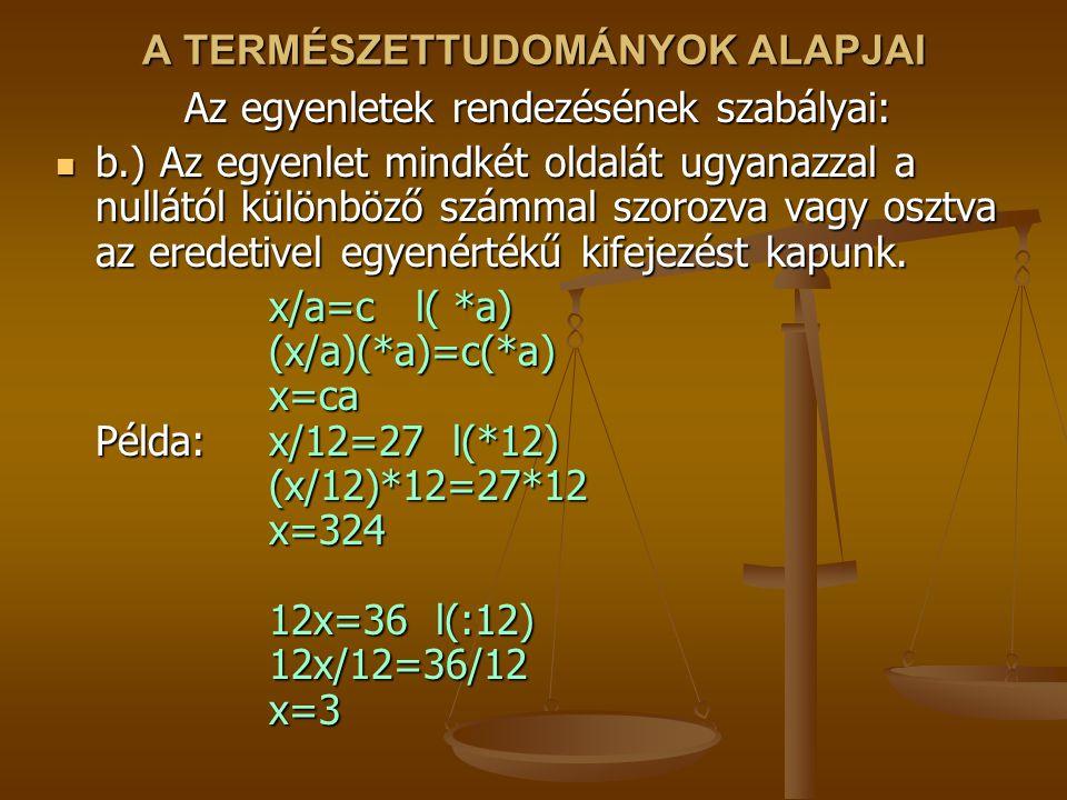 A TERMÉSZETTUDOMÁNYOK ALAPJAI Az egyenletek rendezésének szabályai: b.) Az egyenlet mindkét oldalát ugyanazzal a nullától különböző számmal szorozva vagy osztva az eredetivel egyenértékű kifejezést kapunk.