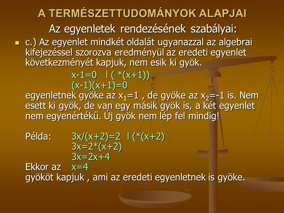 A TERMÉSZETTUDOMÁNYOK ALAPJAI Az egyenletek rendezésének szabályai: c.) Az egyenlet mindkét oldalát ugyanazzal az algebrai kifejezéssel szorozva eredményül az eredeti egyenlet következményét kapjuk, nem esik ki gyök.