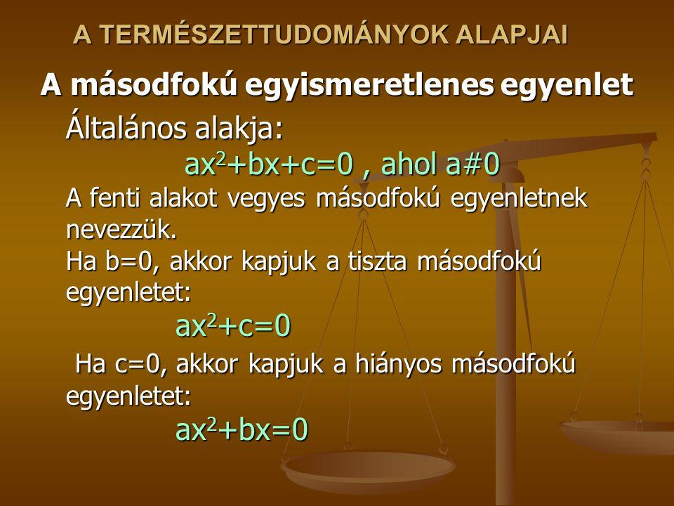A TERMÉSZETTUDOMÁNYOK ALAPJAI A másodfokú egyismeretlenes egyenlet Általános alakja: ax 2 +bx+c=0, ahol a#0 A fenti alakot vegyes másodfokú egyenletnek nevezzük.