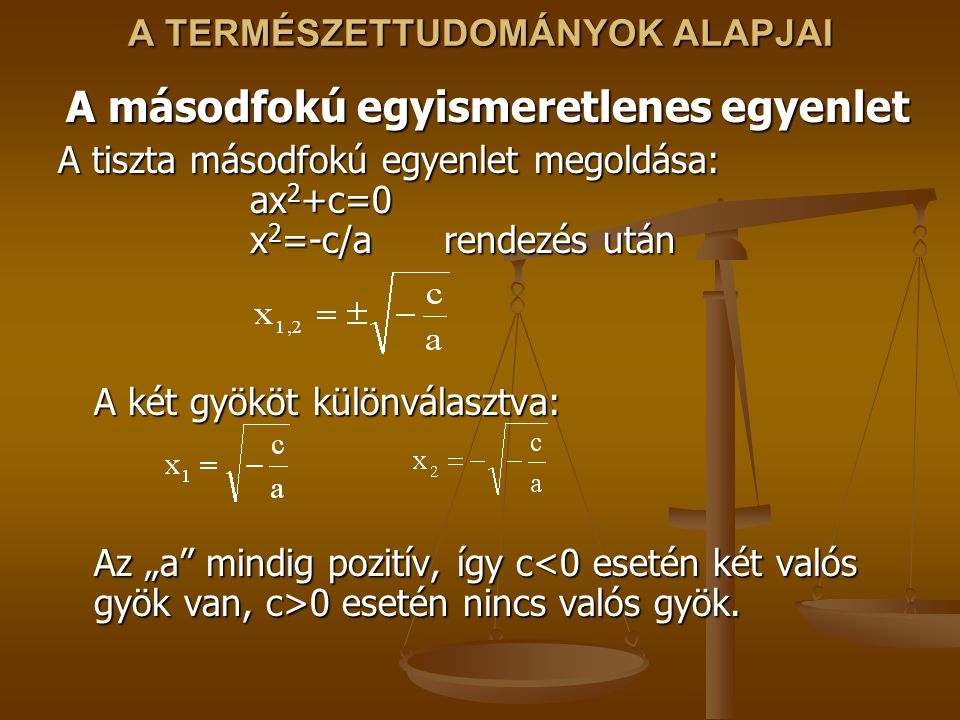 """A TERMÉSZETTUDOMÁNYOK ALAPJAI A másodfokú egyismeretlenes egyenlet A tiszta másodfokú egyenlet megoldása: ax 2 +c=0 x 2 =-c/a rendezés után A két gyököt különválasztva: Az """"a mindig pozitív, így c 0 esetén nincs valós gyök."""